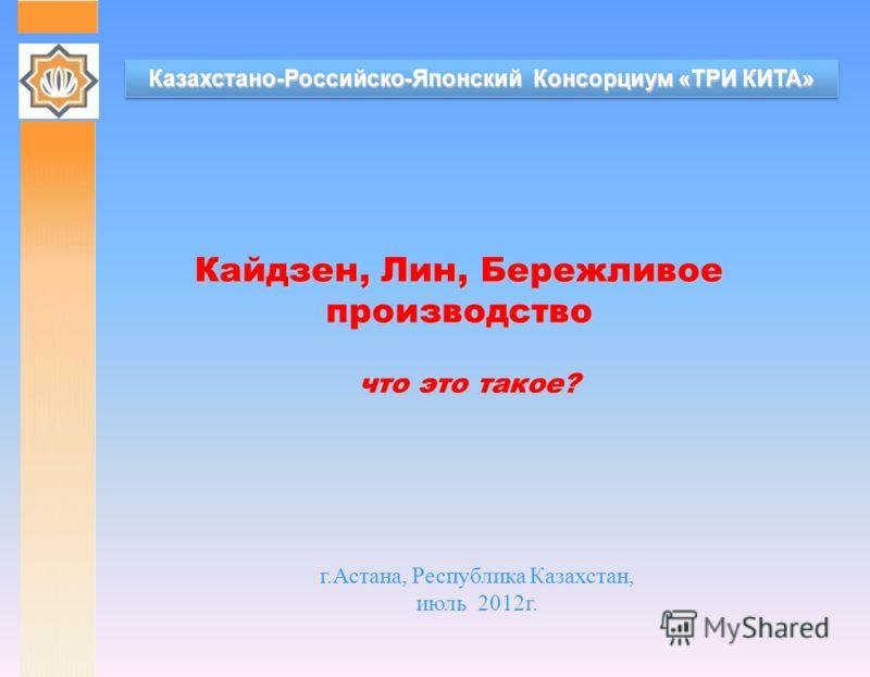 Казахстано-Российско-Японский Консорциум «ТРИ КИТА» Кайдзен, Лин, Бережливое производство г.Астана, Республика Казахстан, июль 2012г. что это такое?