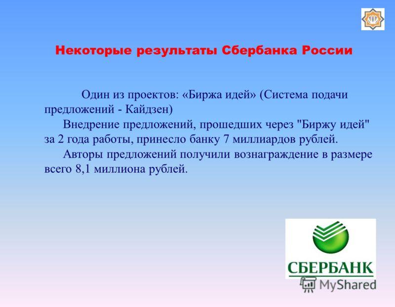 Некоторые результаты Сбербанка России Один из проектов: «Биржа идей» (Система подачи предложений - Кайдзен) Внедрение предложений, прошедших через
