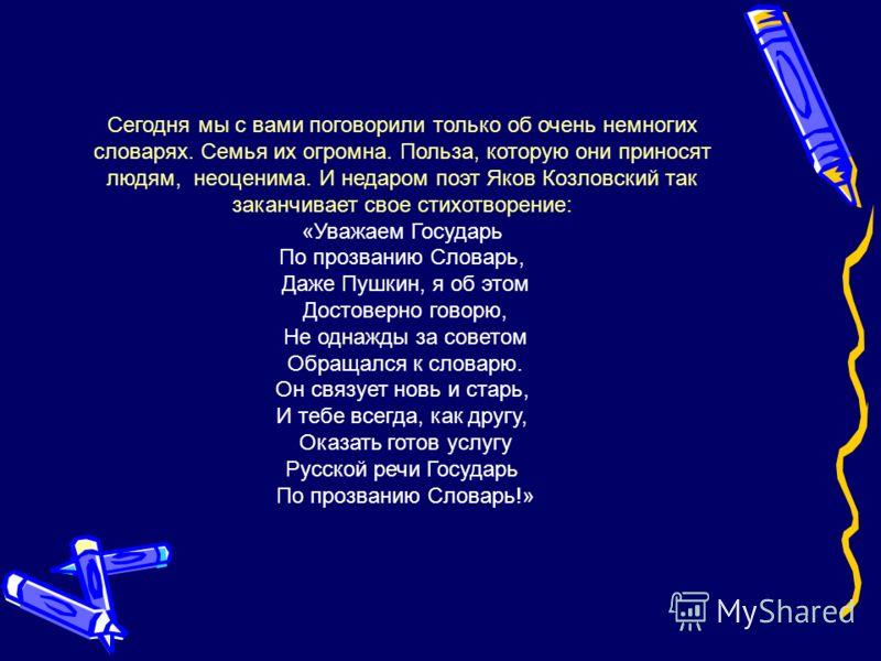 Сегодня мы с вами поговорили только об очень немногих словарях. Семья их огромна. Польза, которую они приносят людям, неоценима. И недаром поэт Яков Козловский так заканчивает свое стихотворение: «Уважаем Государь По прозванию Словарь, Даже Пушкин, я