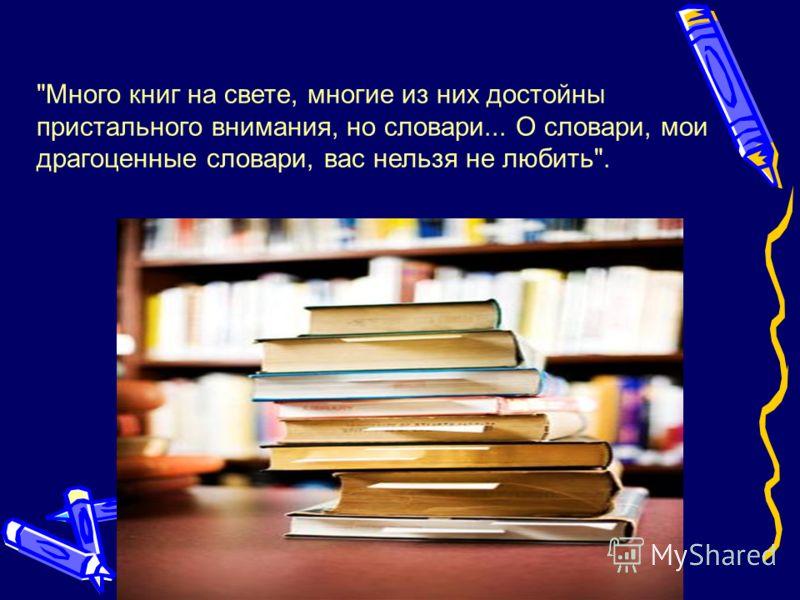 Много книг на свете, многие из них достойны пристального внимания, но словари... О словари, мои драгоценные словари, вас нельзя не любить. Е.Осетров