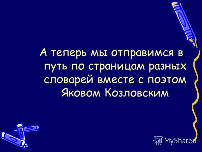 А теперь мы отправимся в путь по страницам разных словарей вместе с поэтом Яковом Козловским
