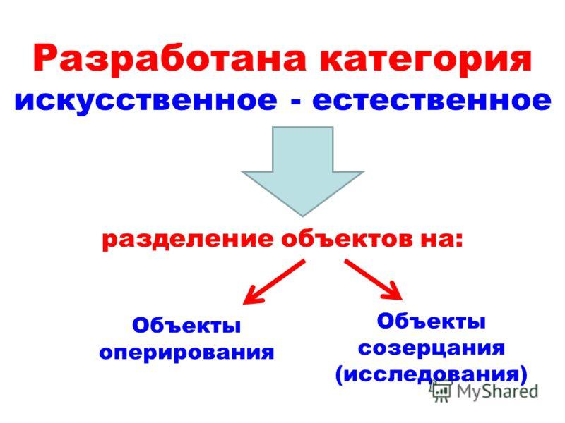 Разработана категория искусственное - естественное разделение объектов на: Объекты оперирования Объекты созерцания (исследования)