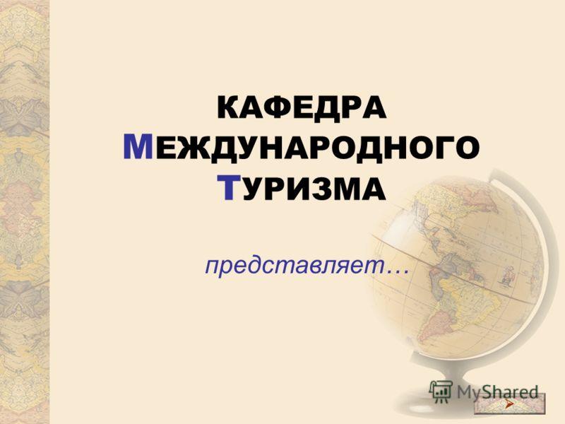 КАФЕДРА М ЕЖДУНАРОДНОГО Т УРИЗМА представляет…