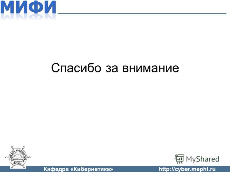 Кафедра «Кибернетика»http://cyber.mephi.ru Спасибо за внимание
