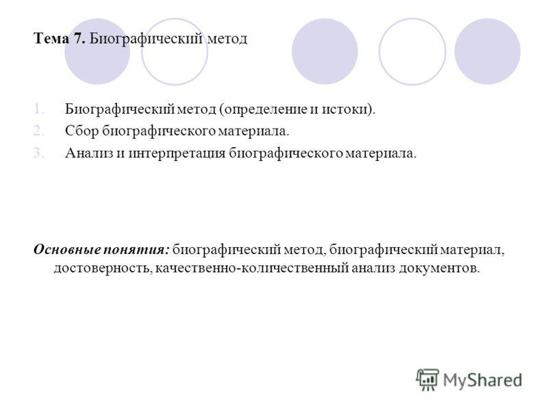 Тема 7. Биографический метод 1.Биографический метод (определение и истоки). 2.Сбор биографического материала. 3.Анализ и интерпретация биографического материала. Основные понятия: биографический метод, биографический материал, достоверность, качестве