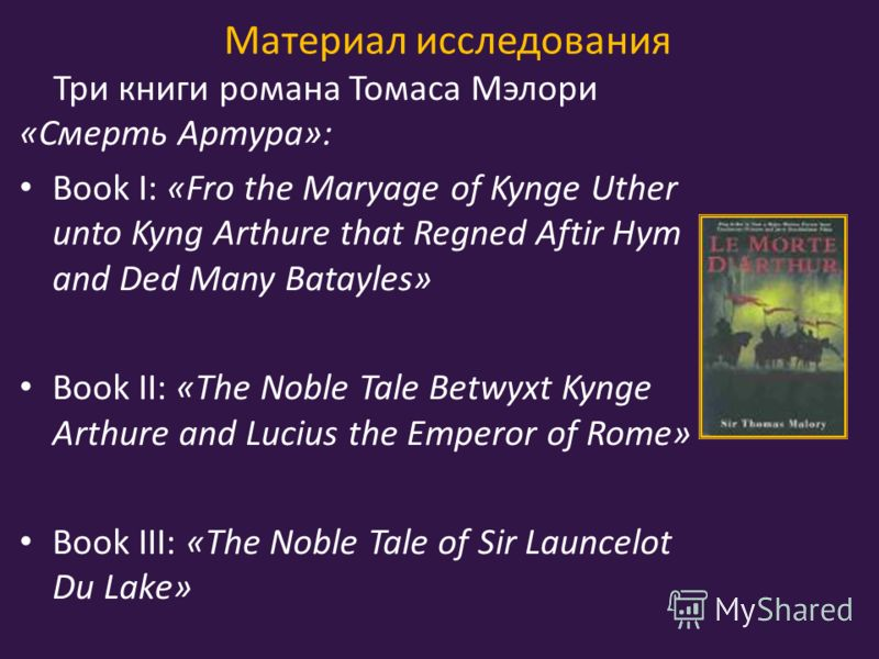 Материал исследования Три книги романа Томаса Мэлори «Смерть Артура»: Book I: «Fro the Maryage of Kynge Uther unto Kyng Arthure that Regned Aftir Hym and Ded Many Batayles» Book II: «The Noble Tale Betwyxt Kynge Arthure and Lucius the Emperor of Rome