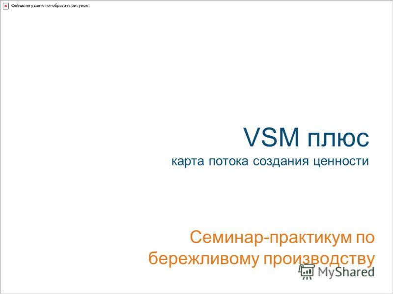 VSM плюс карта потока создания ценности Семинар-практикум по бережливому производству