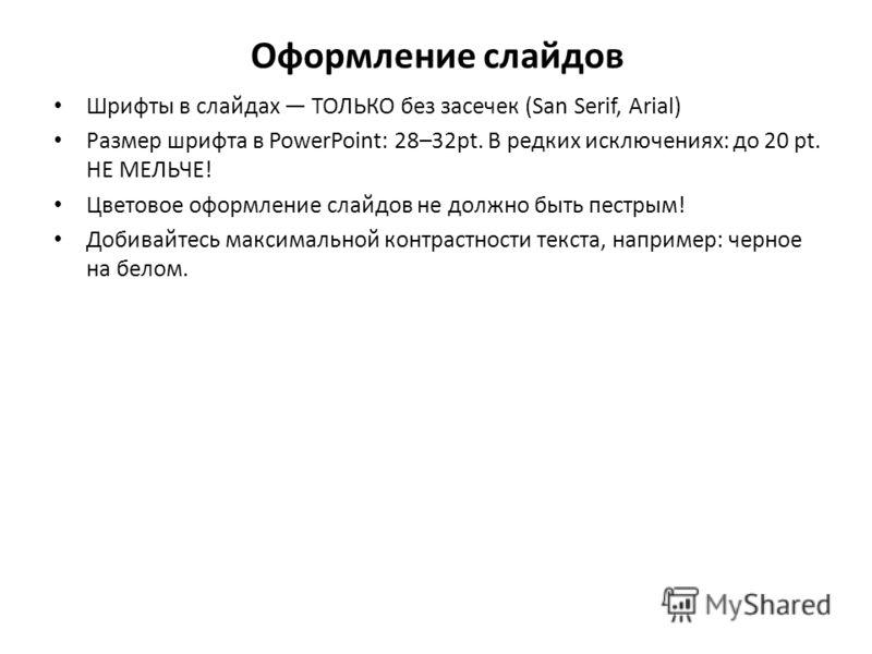 Оформление слайдов Шрифты в слайдах ТОЛЬКО без засечек (San Serif, Arial) Размер шрифта в PowerPoint: 28–32pt. В редких исключениях: до 20 pt. НЕ МЕЛЬЧЕ! Цветовое оформление слайдов не должно быть пестрым! Добивайтесь максимальной контрастности текст