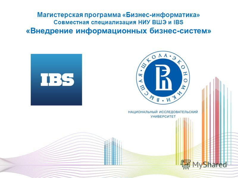 Магистерская программа «Бизнес-информатика» Совместная специализация НИУ ВШЭ и IBS «Внедрение информационных бизнес-систем»