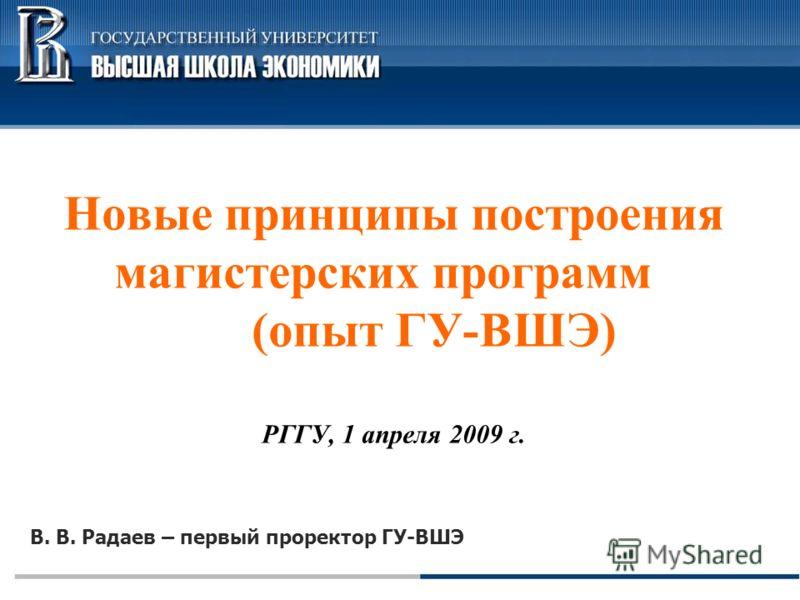 В. В. Радаев – первый проректор ГУ-ВШЭ Новые принципы построения магистерских программ (опыт ГУ-ВШЭ) РГГУ, 1 апреля 2009 г.