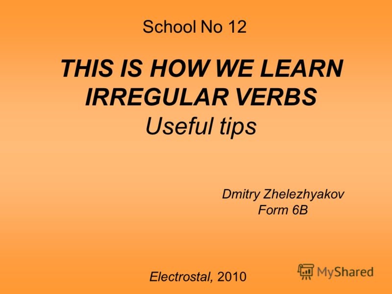 School No 12 THIS IS HOW WE LEARN IRREGULAR VERBS Useful tips Dmitry Zhelezhyakov Form 6B Electrostal, 2010