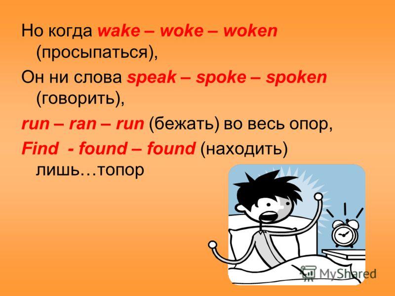Но когда wake – woke – woken (просыпаться), Он ни слова speak – spoke – spoken (говорить), run – ran – run (бежать) во весь опор, Find - found – found (находить) лишь…топор