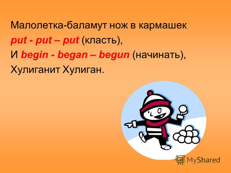Малолетка-баламут нож в кармашек put - put – put (класть), И begin - began – begun (начинать), Хулиганит Хулиган.