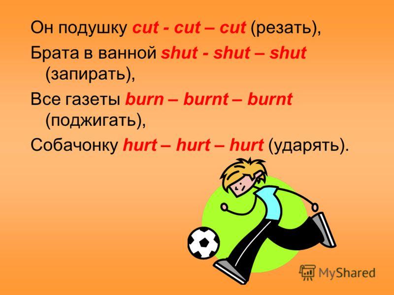 Он подушку cut - cut – cut (резать), Брата в ванной shut - shut – shut (запирать), Все газеты burn – burnt – burnt (поджигать), Собачонку hurt – hurt – hurt (ударять).