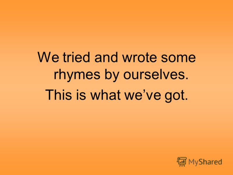 We tried and wrote some rhymes by ourselves. This is what weve got.