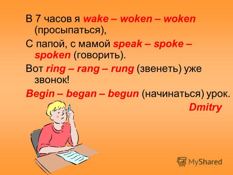В 7 часов я wake – woken – woken (просыпаться), С папой, с мамой speak – spoke – spoken (говорить). Вот ring – rang – rung (звенеть) уже звонок! Begin – began – begun (начинаться) урок. Dmitry