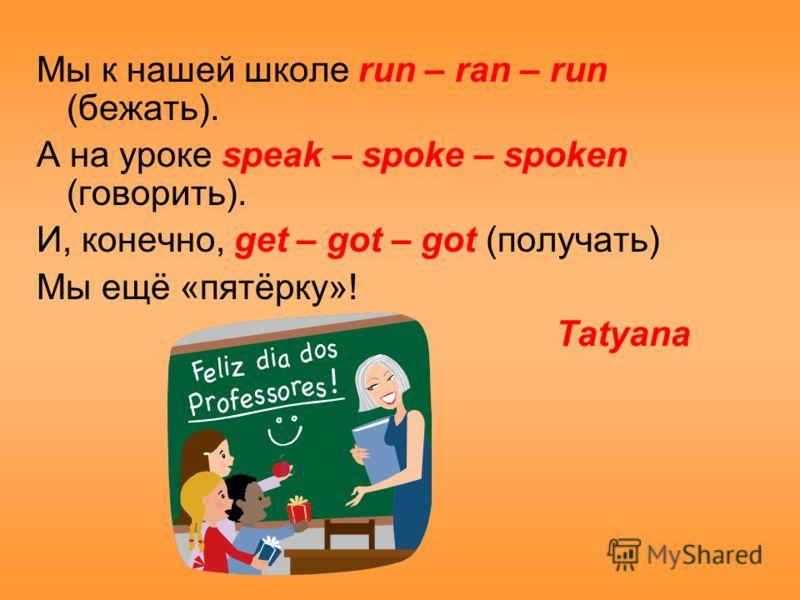 Мы к нашей школе run – ran – run (бежать). А на уроке speak – spoke – spoken (говорить). И, конечно, get – got – got (получать) Мы ещё «пятёрку»! Tatyana