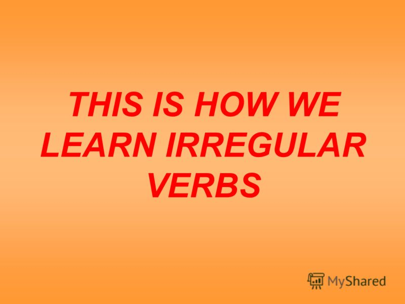 THIS IS HOW WE LEARN IRREGULAR VERBS