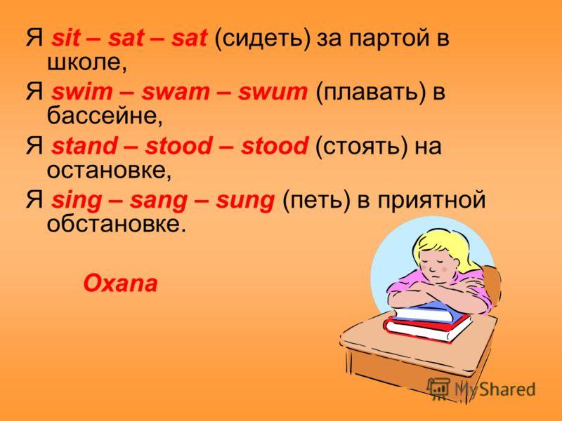 Я sit – sat – sat (сидеть) за партой в школе, Я swim – swam – swum (плавать) в бассейне, Я stand – stood – stood (стоять) на остановке, Я sing – sang – sung (петь) в приятной обстановке. Oxana
