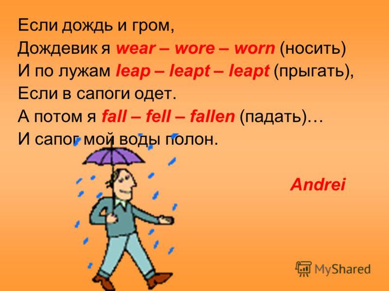 Если дождь и гром, Дождевик я wear – wore – worn (носить) И по лужам leap – leapt – leapt (прыгать), Если в сапоги одет. А потом я fall – fell – fallen (падать)… И сапог мой воды полон. Andrei