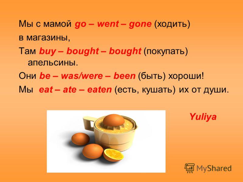 Мы с мамой go – went – gone (ходить) в магазины, Там buy – bought – bought (покупать) апельсины. Они be – was/were – been (быть) хороши! Мы eat – ate – eaten (есть, кушать) их от души. Yuliya