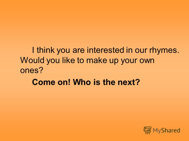 I think you are interested in our rhymes. Would you like to make up your own ones? Come on! Who is the next?