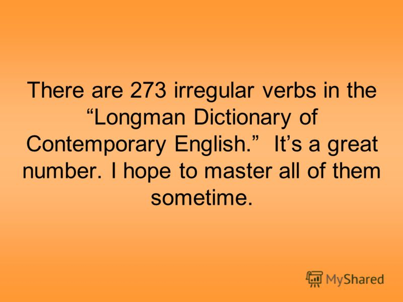 There are 273 irregular verbs in the Longman Dictionary of Contemporary English. Its a great number. I hope to master all of them sometime.