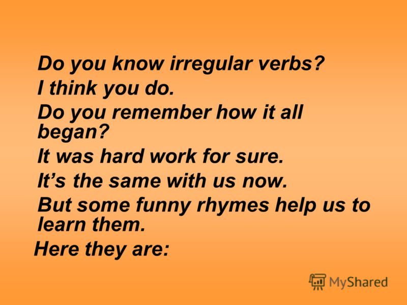Do you know irregular verbs? I think you do. Do you remember how it all began? It was hard work for sure. Its the same with us now. But some funny rhymes help us to learn them. Here they are: