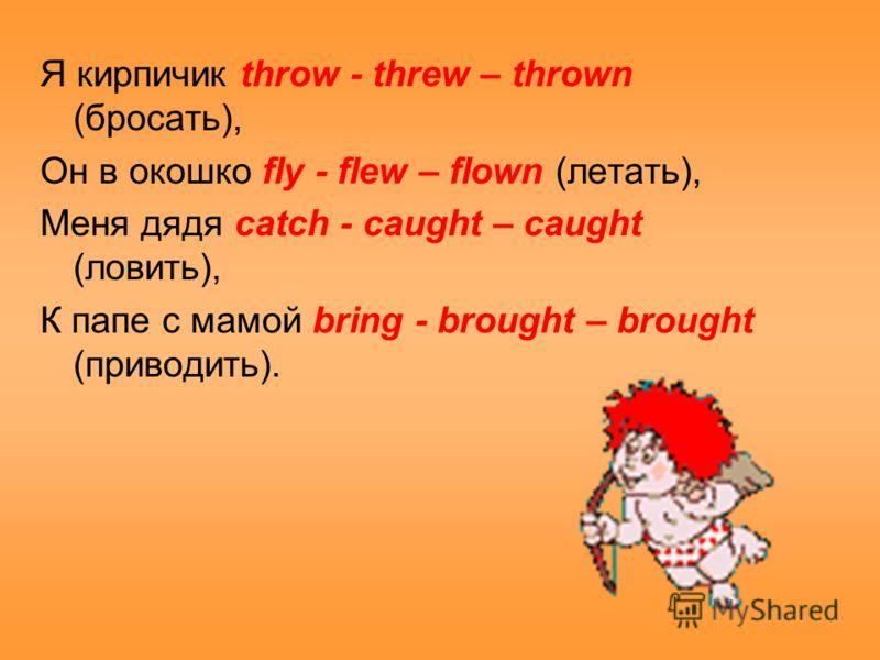 Я кирпичик throw - threw – thrown (бросать), Он в окошко fly - flew – flown (летать), Меня дядя catch - caught – caught (ловить), К папе с мамой bring - brought – brought (приводить).