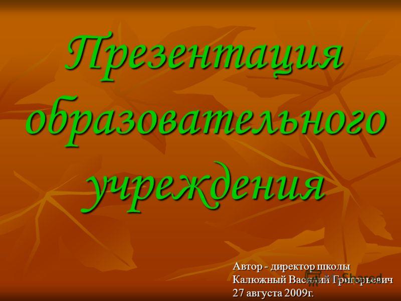 Презентация образовательного учреждения Автор - директор школы Калюжный Василий Григорьевич 27 августа 2009г.