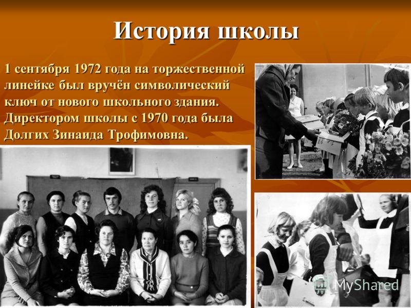 История школы 1 сентября 1972 года на торжественной линейке был вручён символический ключ от нового школьного здания. Директором школы с 1970 года была Долгих Зинаида Трофимовна.