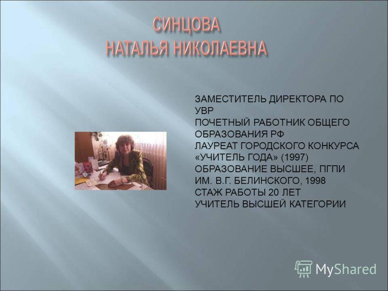 ЗАМЕСТИТЕЛЬ ДИРЕКТОРА ПО УВР ПОЧЕТНЫЙ РАБОТНИК ОБЩЕГО ОБРАЗОВАНИЯ РФ ЛАУРЕАТ ГОРОДСКОГО КОНКУРСА «УЧИТЕЛЬ ГОДА» (1997) ОБРАЗОВАНИЕ ВЫСШЕЕ, ПГПИ ИМ. В.Г. БЕЛИНСКОГО, 1998 СТАЖ РАБОТЫ 20 ЛЕТ УЧИТЕЛЬ ВЫСШЕЙ КАТЕГОРИИ