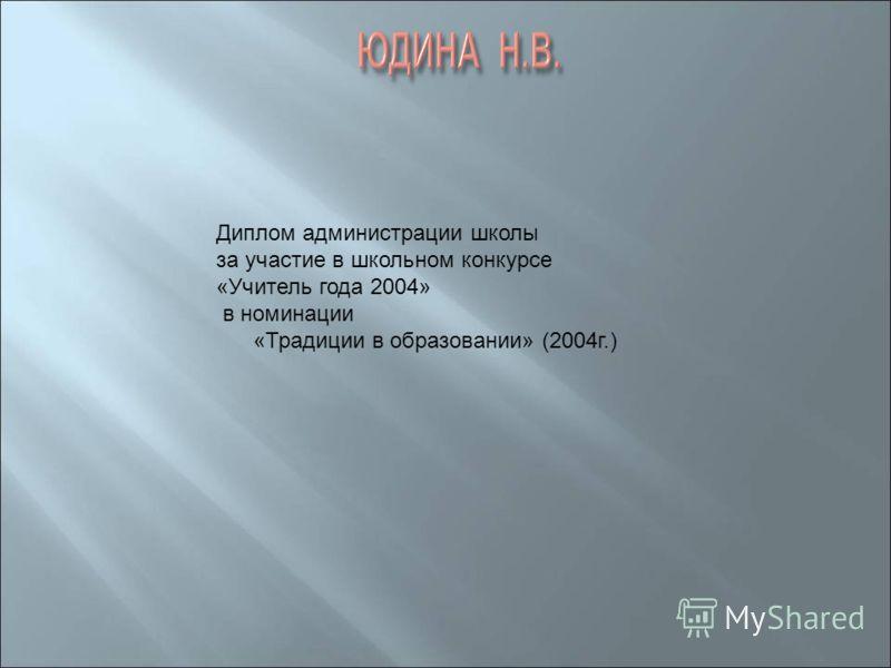 Диплом администрации школы за участие в школьном конкурсе «Учитель года 2004» в номинации «Традиции в образовании» (2004г.)