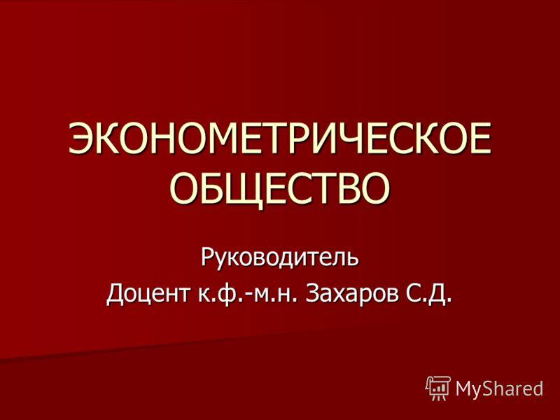ЭКОНОМЕТРИЧЕСКОЕ ОБЩЕСТВО Руководитель Доцент к.ф.-м.н. Захаров С.Д.