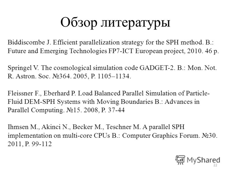 Обзор литературы 22 Biddiscombe J. Efficient parallelization strategy for the SPH method. B.: Future and Emerging Technologies FP7-ICT European project, 2010. 46 p. Springel V. The cosmological simulation code GADGET-2. B.: Mon. Not. R. Astron. Soc.