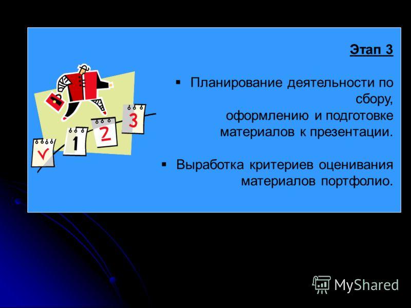 Этап 3 Планирование деятельности по сбору, оформлению и подготовке материалов к презентации. Выработка критериев оценивания материалов портфолио.