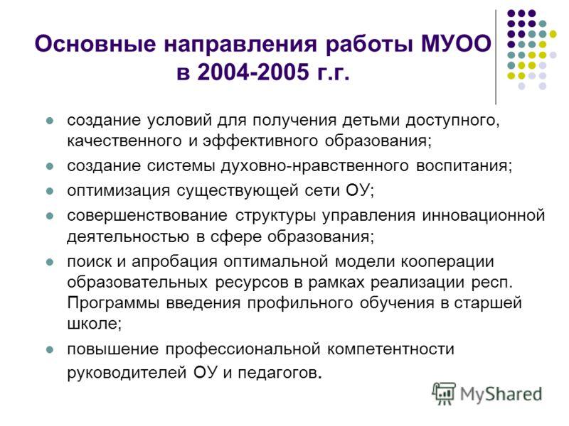 Основные направления работы МУОО в 2004-2005 г.г. создание условий для получения детьми доступного, качественного и эффективного образования; создание системы духовно-нравственного воспитания; оптимизация существующей сети ОУ; совершенствование струк