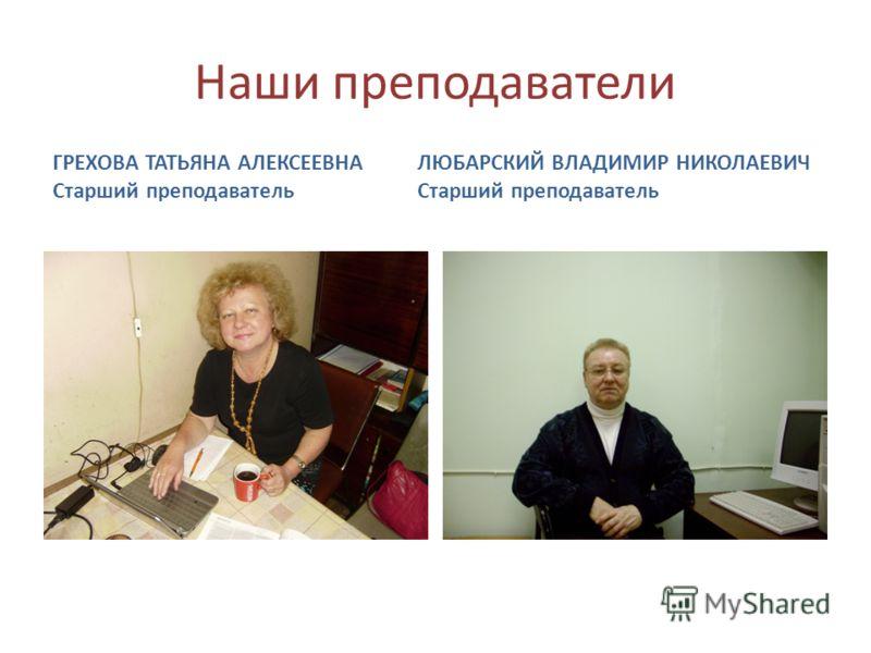 Наши преподаватели ГРЕХОВА ТАТЬЯНА АЛЕКСЕЕВНА Старший преподаватель ЛЮБАРСКИЙ ВЛАДИМИР НИКОЛАЕВИЧ Старший преподаватель