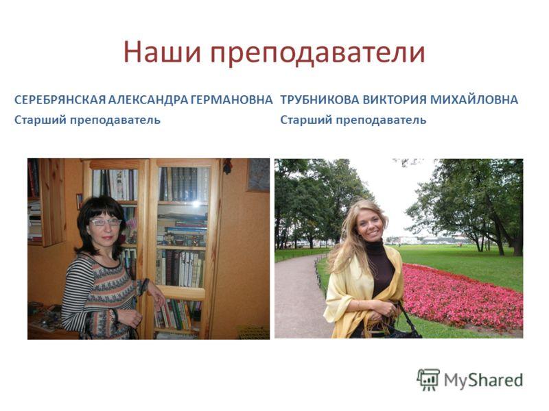 Наши преподаватели СЕРЕБРЯНСКАЯ АЛЕКСАНДРА ГЕРМАНОВНА Старший преподаватель ТРУБНИКОВА ВИКТОРИЯ МИХАЙЛОВНА Старший преподаватель