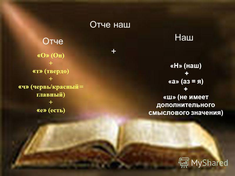 Отче наш Отче Наш « О » (Он) + « т » (твердо) + « ч » (червь/красный = главный) + « е » (есть) «Н» (наш) + «а» (аз = я) + «ш» (не имеет дополнительного смыслового значения) +