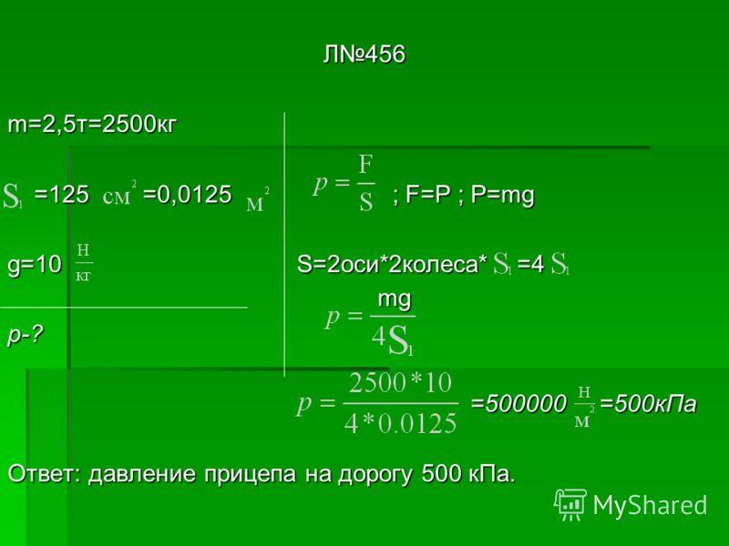 Л456 m=2,5т=2500кг =125 =0,0125 ; F=P ; P=mg =125 =0,0125 ; F=P ; P=mg g=10 S=2оси*2колеса* =4 p-? =500000 =500кПа =500000 =500кПа Ответ: давление прицепа на дорогу 500 кПа. mg