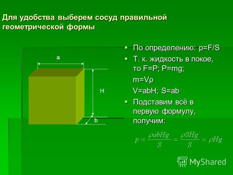 Для удобства выберем сосуд правильной геометрической формы По определению: p=F/S По определению: p=F/S Т. к. жидкость в покое, то F=P; P=mg; Т. к. жидкость в покое, то F=P; P=mg; m=Vρ m=Vρ V=abH; S=ab V=abH; S=ab Подставим всё в первую формулу, получ