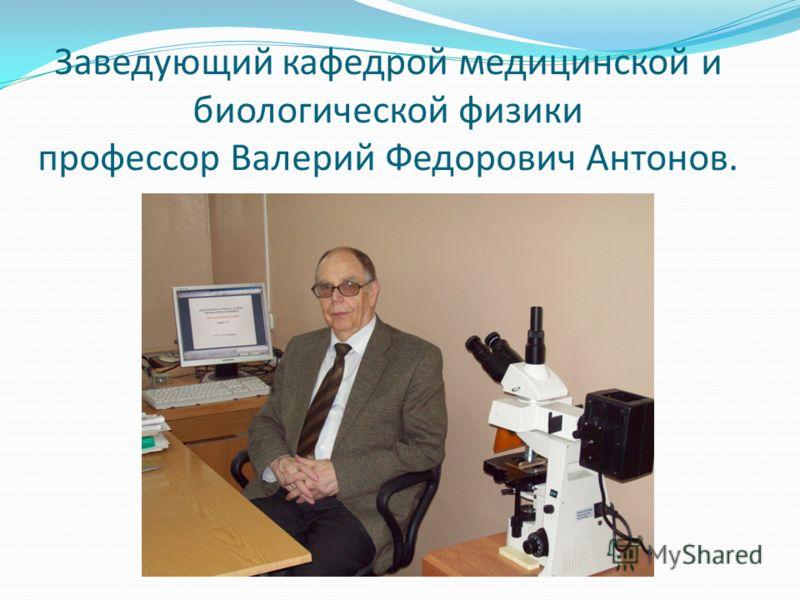Заведующий кафедрой медицинской и биологической физики профессор Валерий Федорович Антонов.