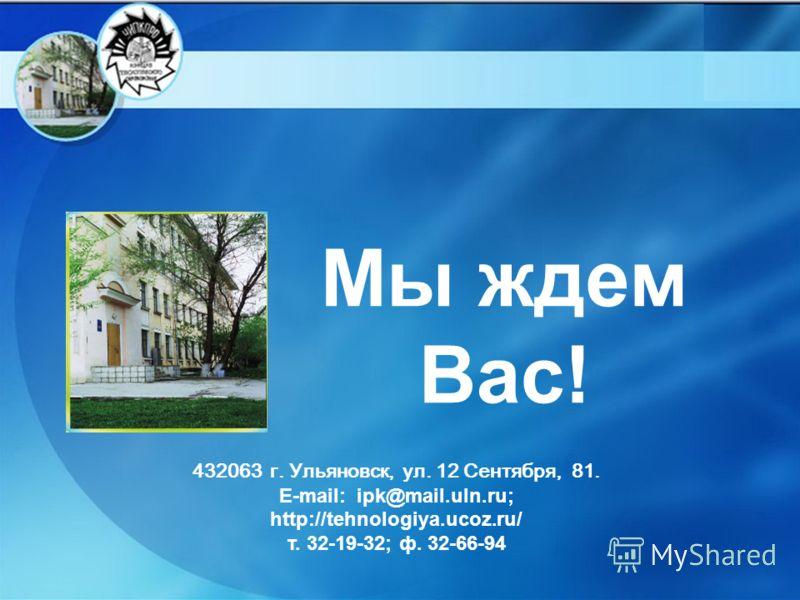 Мы ждем Вас! 432063 г. Ульяновск, ул. 12 Сентября, 81. Е-mаil: iрk@mаil.uln.ru; http://tehnologiya.ucoz.ru/ т. 32-19-32; ф. 32-66-94
