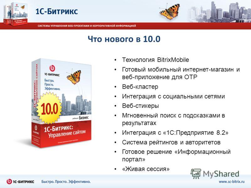 Что нового в 10.0 Технология BitrixMobile Готовый мобильный интернет-магазин и веб-приложение для OTP Веб-кластер Интеграция с социальными сетями Веб-стикеры Мгновенный поиск с подсказками в результатах Интеграция с «1С:Предприятие 8.2» Система рейти