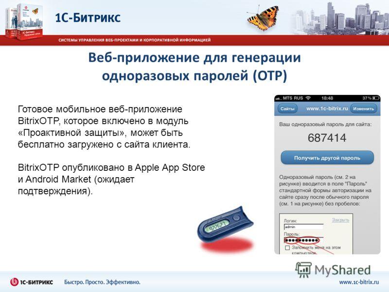 Веб-приложение для генерации одноразовых паролей (OTP) Готовое мобильное веб-приложение BitrixOTP, которое включено в модуль «Проактивной защиты», может быть бесплатно загружено с сайта клиента. BitrixOTP опубликовано в Apple App Store и Android Mark