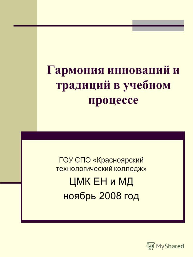 Гармония инноваций и традиций в учебном процессе ГОУ СПО «Красноярский технологический колледж» ЦМК ЕН и МД ноябрь 2008 год