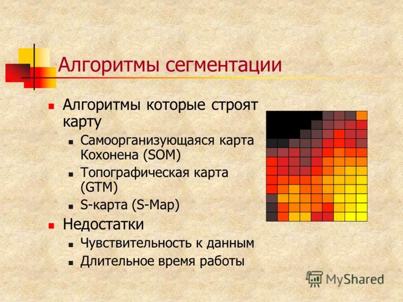 Алгоритмы сегментации Алгоритмы которые строят карту Самоорганизующаяся карта Кохонена (SOM) Топографическая карта (GTM) S-карта (S-Map) Недостатки Чувствительность к данным Длительное время работы
