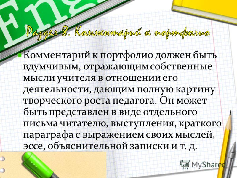 Комментарий к портфолио должен быть вдумчивым, отражающим собственные мысли учителя в отношении его деятельности, дающим полную картину творческого роста педагога. Он может быть представлен в виде отдельного письма читателю, выступления, краткого пар