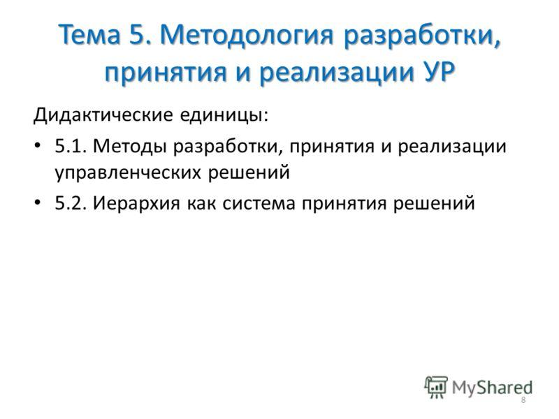 Тема 5. Методология разработки, принятия и реализации УР Дидактические единицы: 5.1. Методы разработки, принятия и реализации управленческих решений 5.2. Иерархия как система принятия решений 8